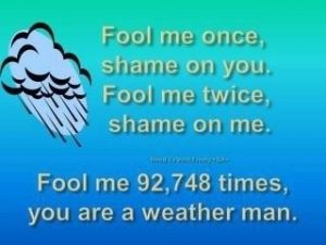 Forecast quote, fool me 92748 times, you are a weather man.